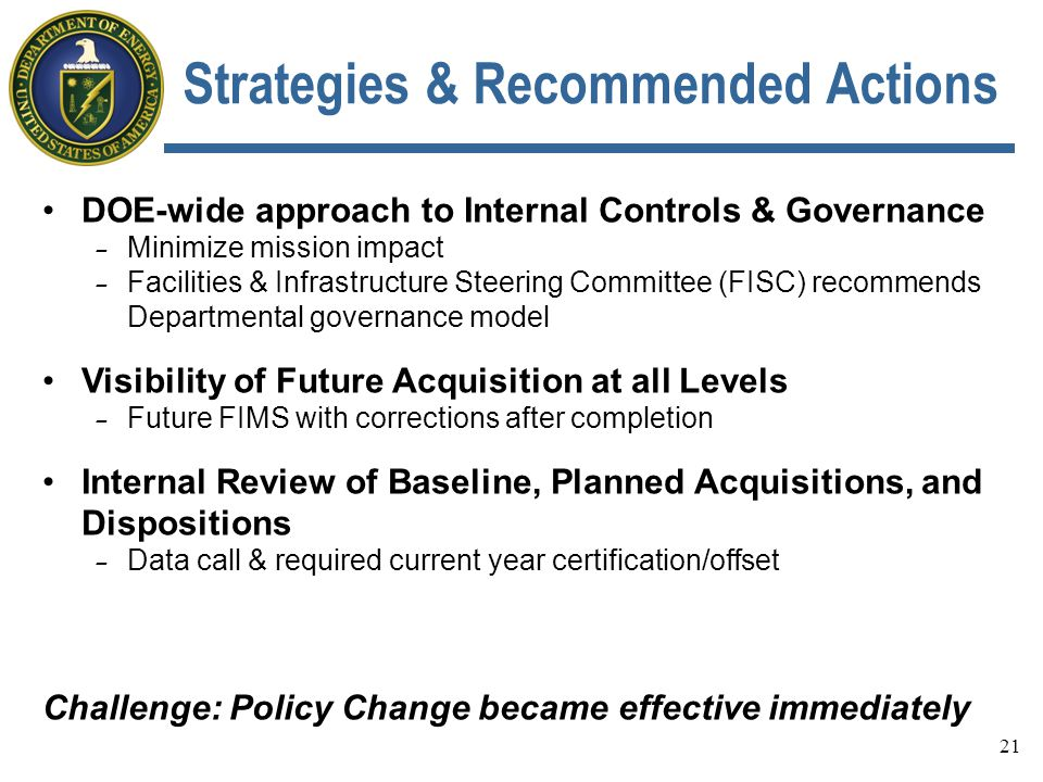 Strategies & Recommended Actions DOE-wide approach to Internal Controls & Governance - Minimize mission impact - Facilities & Infrastructure Steering Committee (FISC) recommends Departmental governance model Visibility of Future Acquisition at all Levels - Future FIMS with corrections after completion Internal Review of Baseline, Planned Acquisitions, and Dispositions - Data call & required current year certification/offset Challenge: Policy Change became effective immediately 21