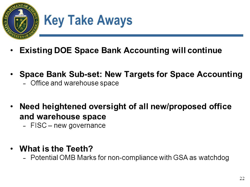 Key Take Aways Existing DOE Space Bank Accounting will continue Space Bank Sub-set: New Targets for Space Accounting - Office and warehouse space Need heightened oversight of all new/proposed office and warehouse space - FISC – new governance What is the Teeth.