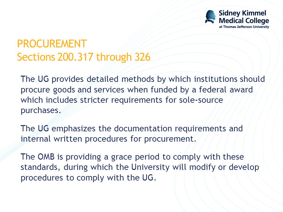 PROCUREMENT Sections 200.317 through 326 The UG provides detailed methods by which institutions should procure goods and services when funded by a fed