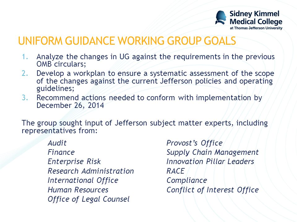 UNIFORM GUIDANCE WORKING GROUP GOALS 1.Analyze the changes in UG against the requirements in the previous OMB circulars; 2.Develop a workplan to ensur