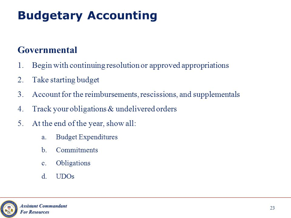 Assistant Commandant For Resources Budgetary Accounting Governmental 1.Begin with continuing resolution or approved appropriations 2.Take starting bud