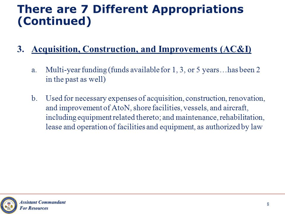 Assistant Commandant For Resources There are 7 Different Appropriations (Continued) 3.Acquisition, Construction, and Improvements (AC&I) a.Multi-year