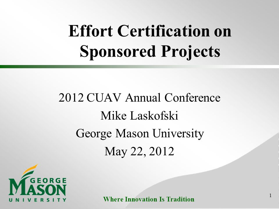 Where Innovation Is Tradition Effort Certification on Sponsored Projects 2012 CUAV Annual Conference Mike Laskofski George Mason University May 22, 20