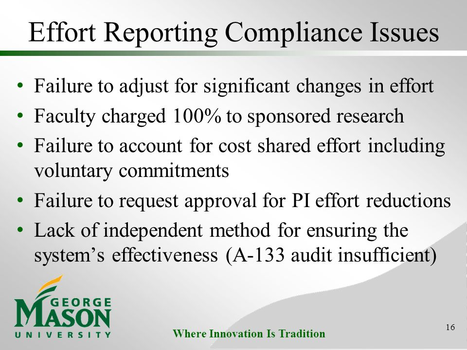 Where Innovation Is Tradition Effort Reporting Compliance Issues Failure to adjust for significant changes in effort Faculty charged 100% to sponsored research Failure to account for cost shared effort including voluntary commitments Failure to request approval for PI effort reductions Lack of independent method for ensuring the system's effectiveness (A-133 audit insufficient) 16