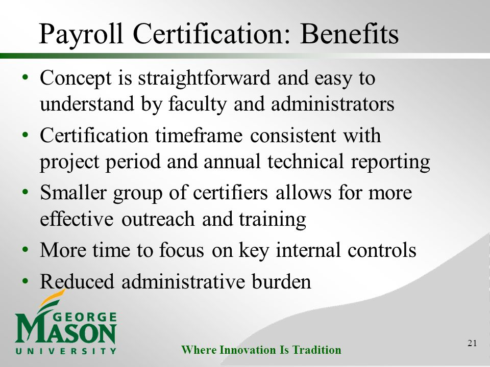 Where Innovation Is Tradition Payroll Certification: Benefits Concept is straightforward and easy to understand by faculty and administrators Certification timeframe consistent with project period and annual technical reporting Smaller group of certifiers allows for more effective outreach and training More time to focus on key internal controls Reduced administrative burden 21
