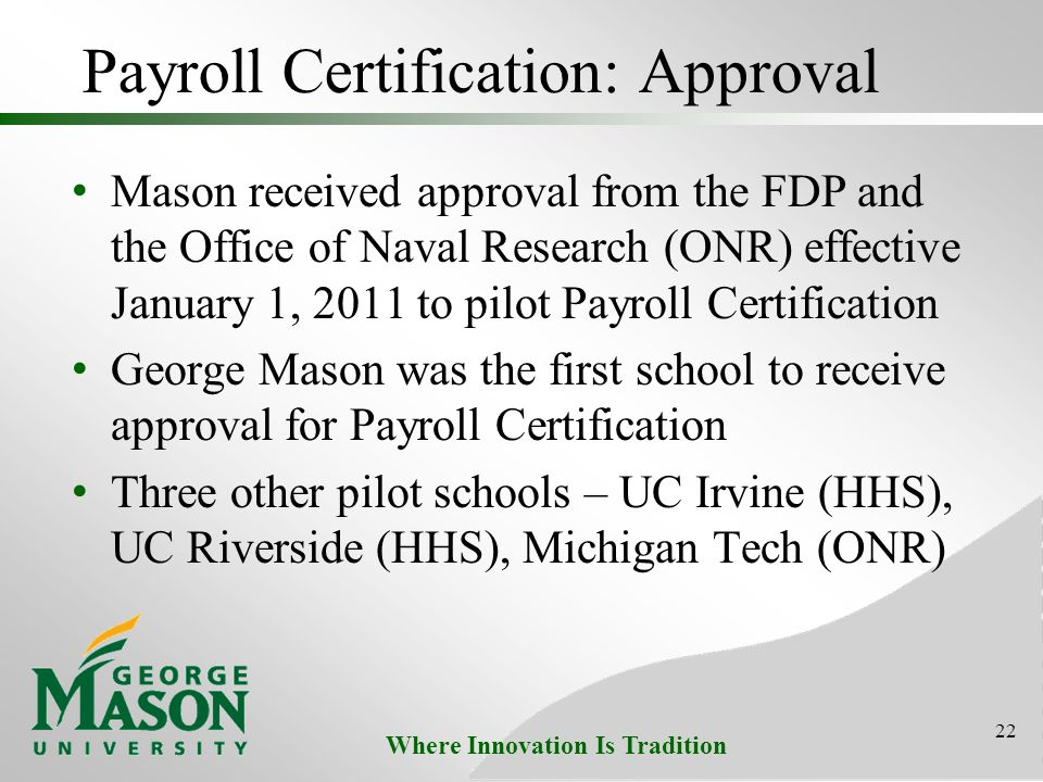 Where Innovation Is Tradition Payroll Certification: Approval Mason received approval from the FDP and the Office of Naval Research (ONR) effective January 1, 2011 to pilot Payroll Certification George Mason was the first school to receive approval for Payroll Certification Three other pilot schools – UC Irvine (HHS), UC Riverside (HHS), Michigan Tech (ONR) 22