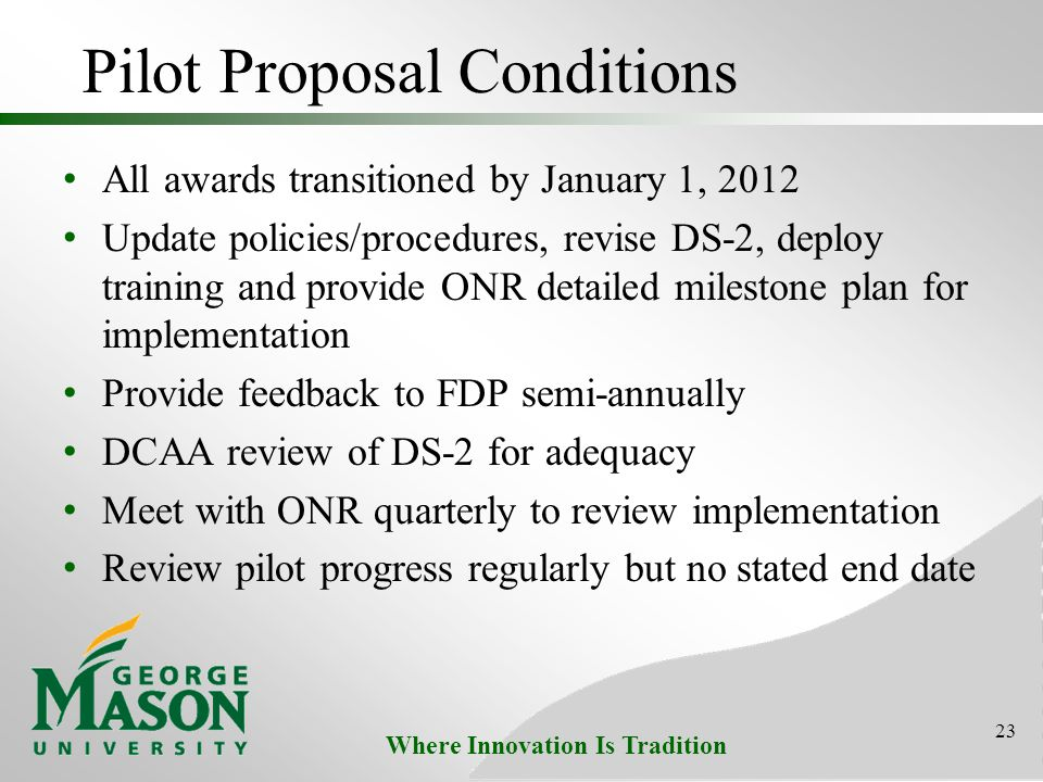 Where Innovation Is Tradition Pilot Proposal Conditions All awards transitioned by January 1, 2012 Update policies/procedures, revise DS-2, deploy training and provide ONR detailed milestone plan for implementation Provide feedback to FDP semi-annually DCAA review of DS-2 for adequacy Meet with ONR quarterly to review implementation Review pilot progress regularly but no stated end date 23