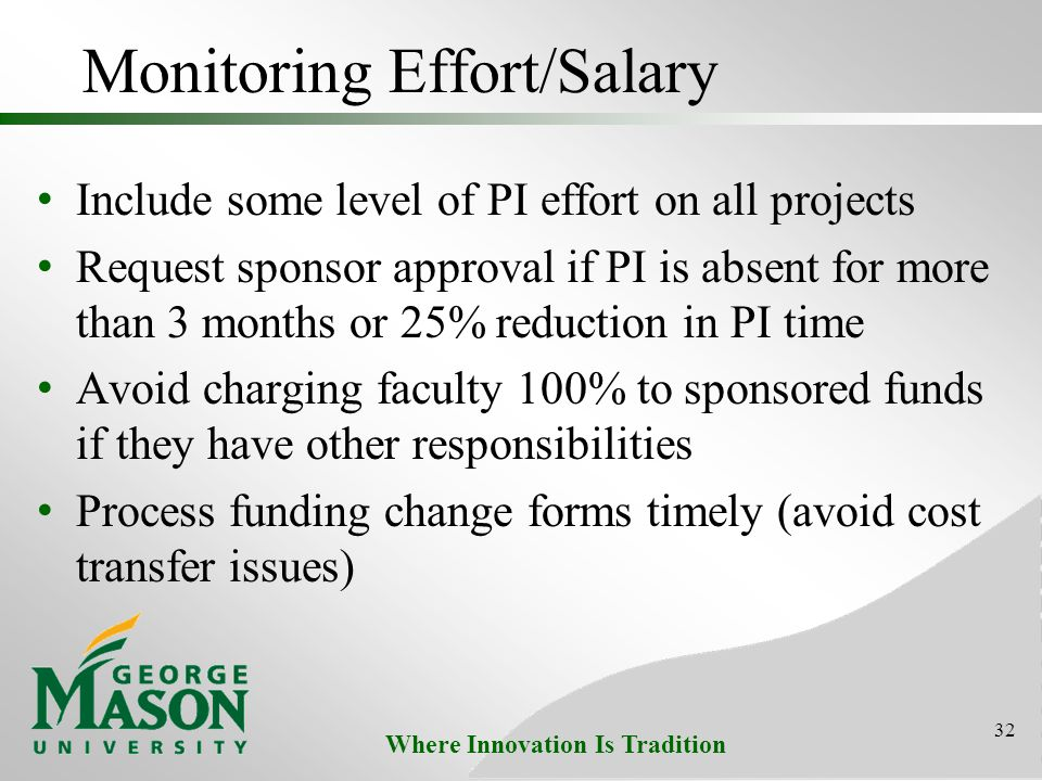 Where Innovation Is Tradition Monitoring Effort/Salary Include some level of PI effort on all projects Request sponsor approval if PI is absent for more than 3 months or 25% reduction in PI time Avoid charging faculty 100% to sponsored funds if they have other responsibilities Process funding change forms timely (avoid cost transfer issues) 32