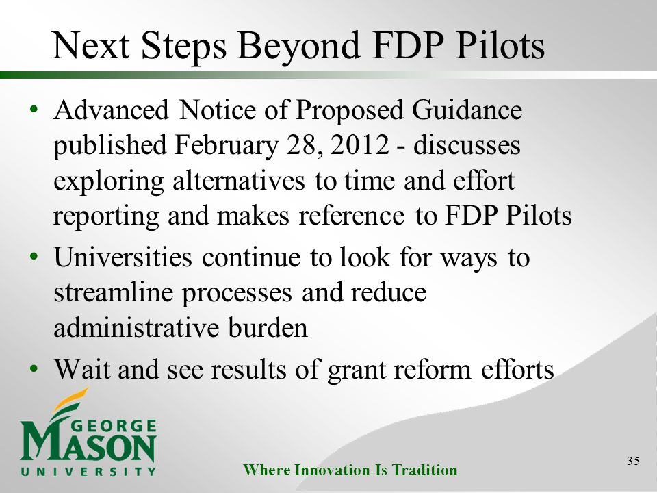 Where Innovation Is Tradition Next Steps Beyond FDP Pilots Advanced Notice of Proposed Guidance published February 28, 2012 - discusses exploring alternatives to time and effort reporting and makes reference to FDP Pilots Universities continue to look for ways to streamline processes and reduce administrative burden Wait and see results of grant reform efforts 35