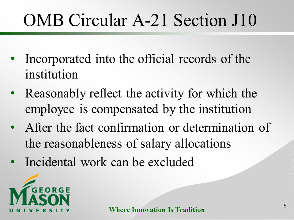Where Innovation Is Tradition OMB Circular A-21 Section J10 Incorporated into the official records of the institution Reasonably reflect the activity for which the employee is compensated by the institution After the fact confirmation or determination of the reasonableness of salary allocations Incidental work can be excluded 6