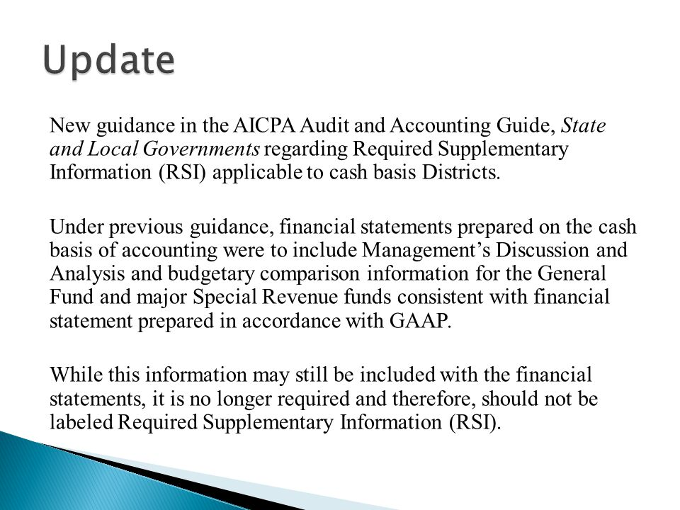 New guidance in the AICPA Audit and Accounting Guide, State and Local Governments regarding Required Supplementary Information (RSI) applicable to cash basis Districts.