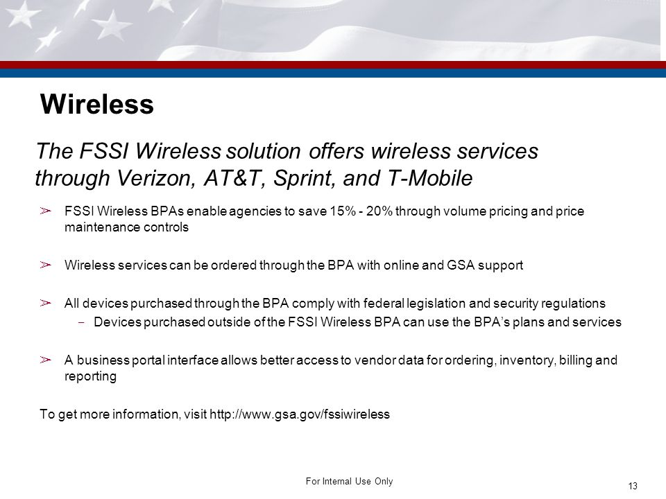 For Internal Use Only Wireless The FSSI Wireless solution offers wireless services through Verizon, AT&T, Sprint, and T-Mobile ➢ FSSI Wireless BPAs enable agencies to save 15% - 20% through volume pricing and price maintenance controls ➢ Wireless services can be ordered through the BPA with online and GSA support ➢ All devices purchased through the BPA comply with federal legislation and security regulations ‒ Devices purchased outside of the FSSI Wireless BPA can use the BPA's plans and services ➢ A business portal interface allows better access to vendor data for ordering, inventory, billing and reporting To get more information, visit http://www.gsa.gov/fssiwireless 13