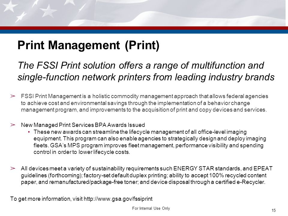 For Internal Use Only Print Management (Print) The FSSI Print solution offers a range of multifunction and single-function network printers from leading industry brands ➢ FSSI Print Management is a holistic commodity management approach that allows federal agencies to achieve cost and environmental savings through the implementation of a behavior change management program, and improvements to the acquisition of print and copy devices and services.