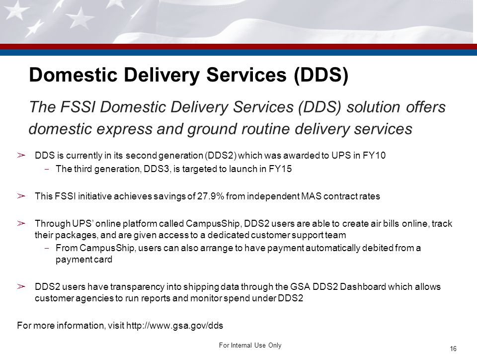 For Internal Use Only Domestic Delivery Services (DDS) The FSSI Domestic Delivery Services (DDS) solution offers domestic express and ground routine d