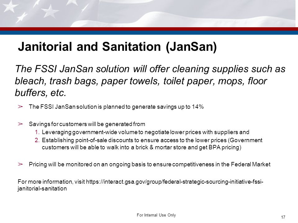For Internal Use Only Janitorial and Sanitation (JanSan) The FSSI JanSan solution will offer cleaning supplies such as bleach, trash bags, paper towels, toilet paper, mops, floor buffers, etc.