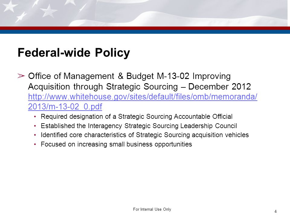 For Internal Use Only ➢ Office of Management & Budget M-13-02 Improving Acquisition through Strategic Sourcing – December 2012 http://www.whitehouse.g