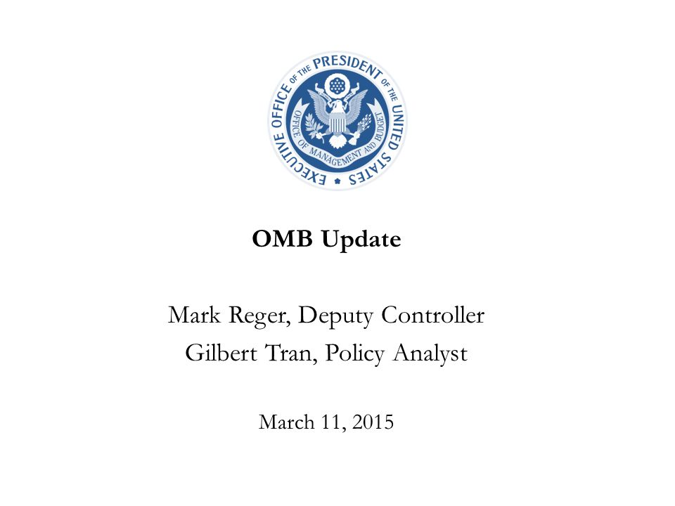 OMB Update Mark Reger, Deputy Controller Gilbert Tran, Policy Analyst March 11, 2015