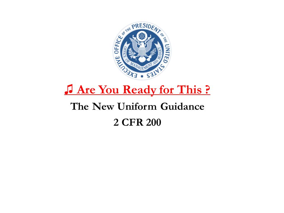 ♫ Are You Ready for This ? The New Uniform Guidance 2 CFR 200
