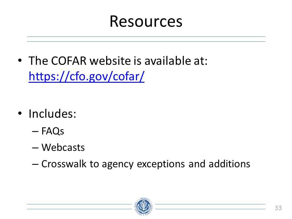 33 Resources The COFAR website is available at: https://cfo.gov/cofar/ https://cfo.gov/cofar/ Includes: – FAQs – Webcasts – Crosswalk to agency except