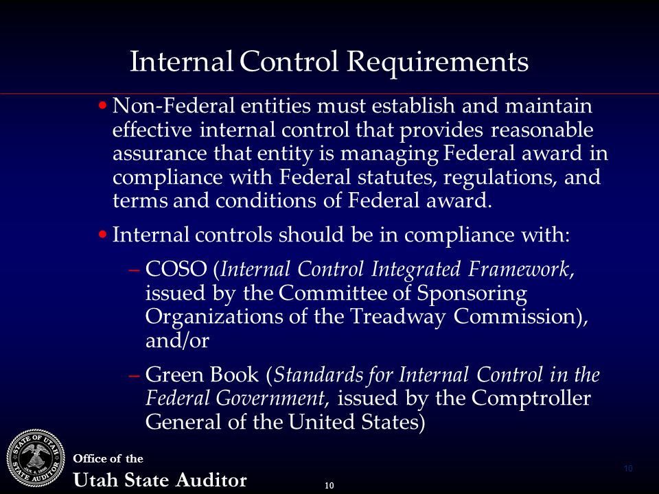 10 Office of the Utah State Auditor Internal Control Requirements Non-Federal entities must establish and maintain effective internal control that provides reasonable assurance that entity is managing Federal award in compliance with Federal statutes, regulations, and terms and conditions of Federal award.