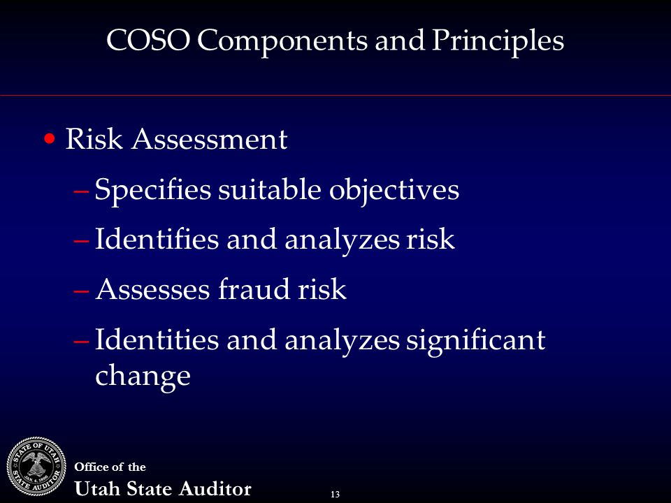 13 Office of the Utah State Auditor COSO Components and Principles Risk Assessment –Specifies suitable objectives –Identifies and analyzes risk –Assesses fraud risk –Identities and analyzes significant change