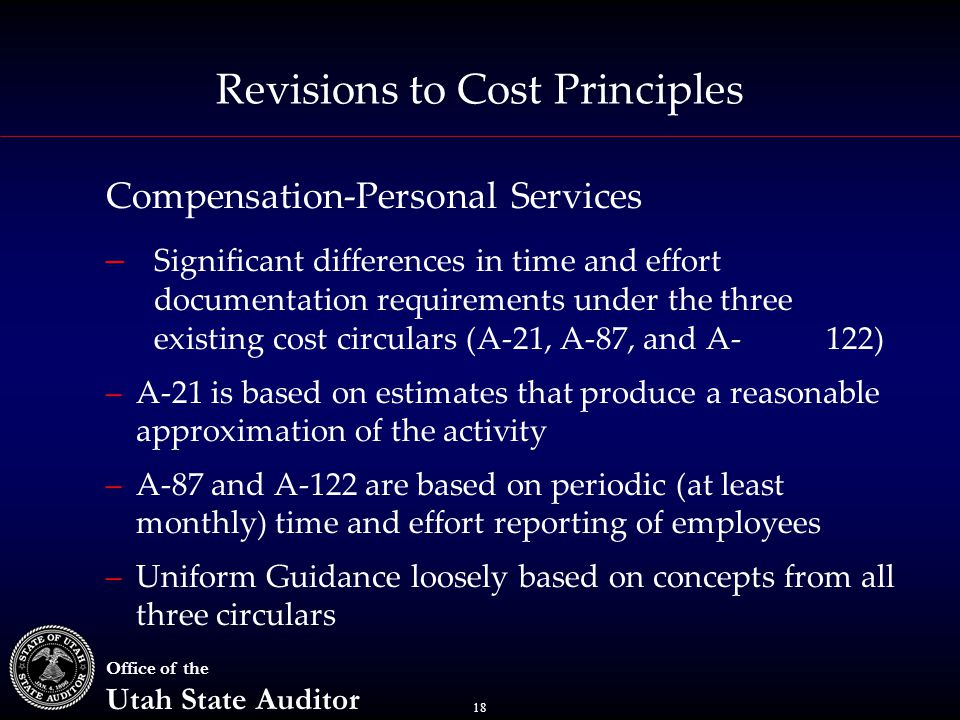 18 Office of the Utah State Auditor Revisions to Cost Principles Compensation-Personal Services – Significant differences in time and effort documentation requirements under the three existing cost circulars (A-21, A-87, and A-122) –A-21 is based on estimates that produce a reasonable approximation of the activity –A-87 and A-122 are based on periodic (at least monthly) time and effort reporting of employees –Uniform Guidance loosely based on concepts from all three circulars