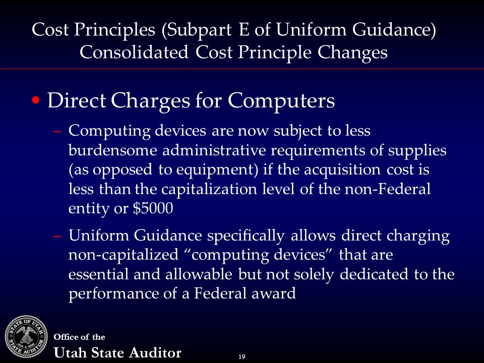 19 Office of the Utah State Auditor Cost Principles (Subpart E of Uniform Guidance) Consolidated Cost Principle Changes Direct Charges for Computers –Computing devices are now subject to less burdensome administrative requirements of supplies (as opposed to equipment) if the acquisition cost is less than the capitalization level of the non-Federal entity or $5000 –Uniform Guidance specifically allows direct charging non-capitalized computing devices that are essential and allowable but not solely dedicated to the performance of a Federal award