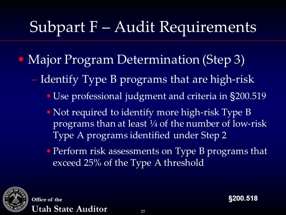 25 Office of the Utah State Auditor Subpart F – Audit Requirements Major Program Determination (Step 3) –Identify Type B programs that are high-risk Use professional judgment and criteria in §200.519 Not required to identify more high-risk Type B programs than at least ¼ of the number of low-risk Type A programs identified under Step 2 Perform risk assessments on Type B programs that exceed 25% of the Type A threshold §200.518