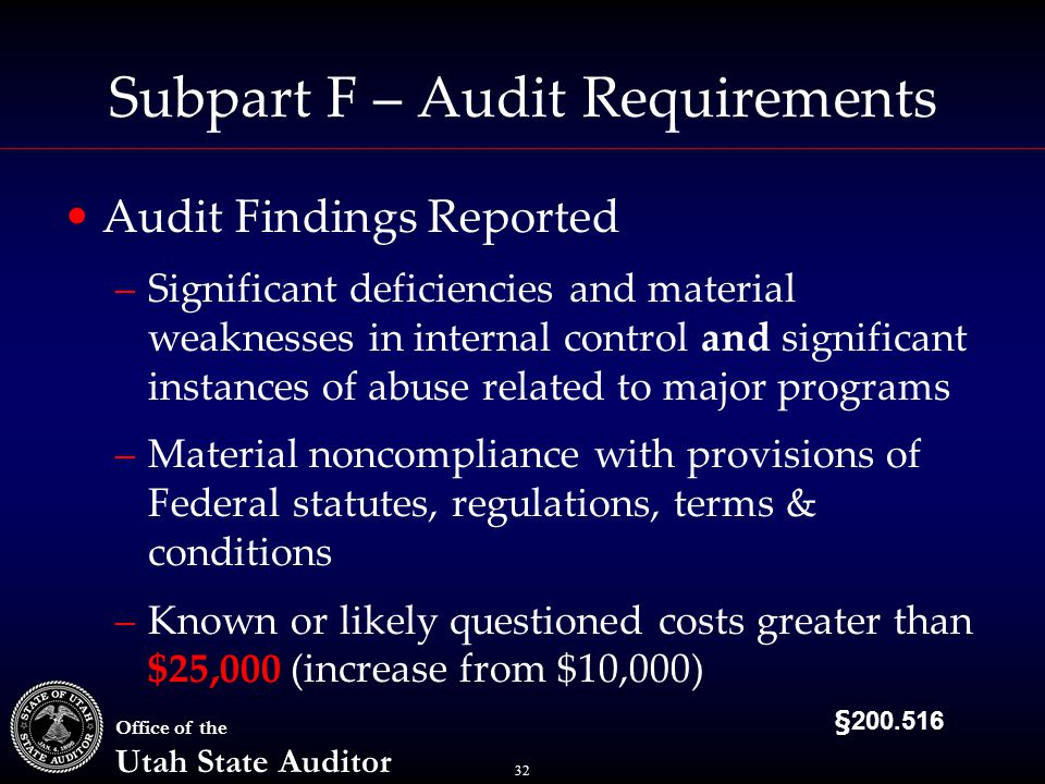 32 Office of the Utah State Auditor Subpart F – Audit Requirements Audit Findings Reported –Significant deficiencies and material weaknesses in internal control and significant instances of abuse related to major programs –Material noncompliance with provisions of Federal statutes, regulations, terms & conditions –Known or likely questioned costs greater than $25,000 (increase from $10,000) §200.516
