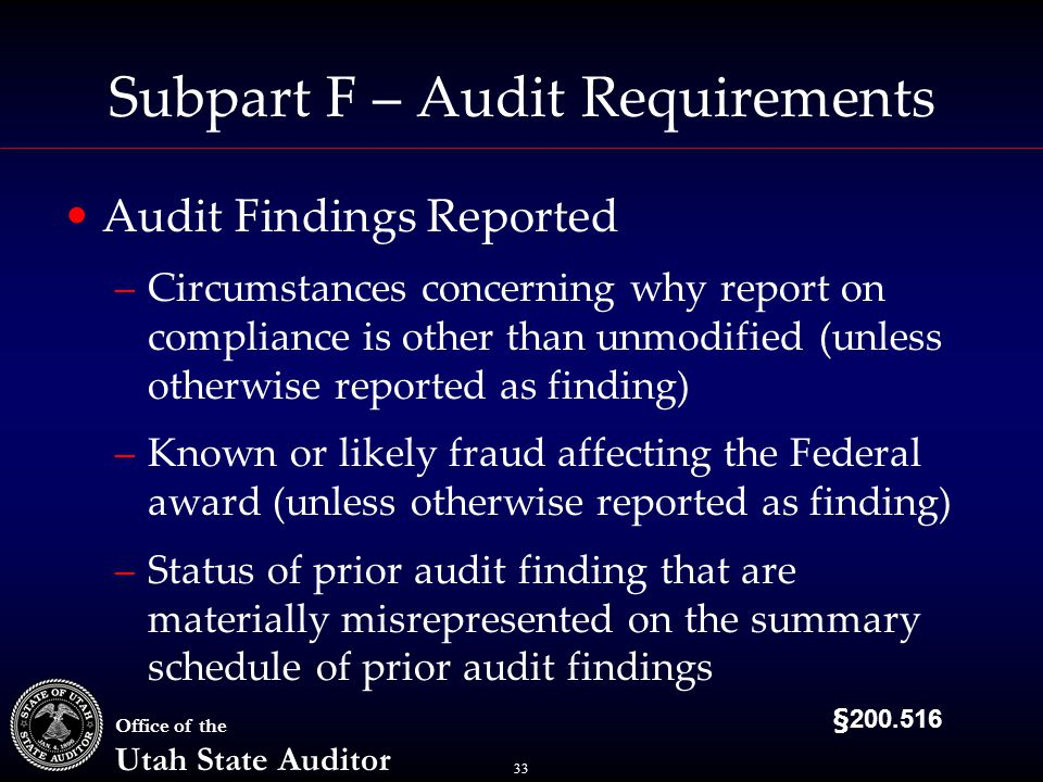 33 Office of the Utah State Auditor Subpart F – Audit Requirements Audit Findings Reported –Circumstances concerning why report on compliance is other than unmodified (unless otherwise reported as finding) –Known or likely fraud affecting the Federal award (unless otherwise reported as finding) –Status of prior audit finding that are materially misrepresented on the summary schedule of prior audit findings §200.516
