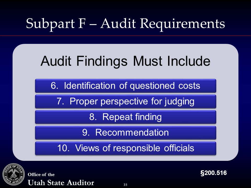 35 Office of the Utah State Auditor Subpart F – Audit Requirements Audit Findings Must Include 6.