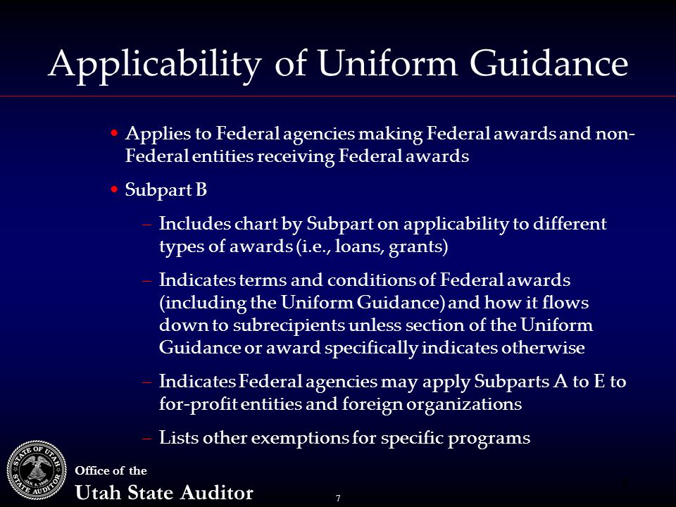7 Office of the Utah State Auditor Applicability of Uniform Guidance 7 Applies to Federal agencies making Federal awards and non- Federal entities receiving Federal awards Subpart B –Includes chart by Subpart on applicability to different types of awards (i.e., loans, grants) –Indicates terms and conditions of Federal awards (including the Uniform Guidance) and how it flows down to subrecipients unless section of the Uniform Guidance or award specifically indicates otherwise –Indicates Federal agencies may apply Subparts A to E to for-profit entities and foreign organizations –Lists other exemptions for specific programs