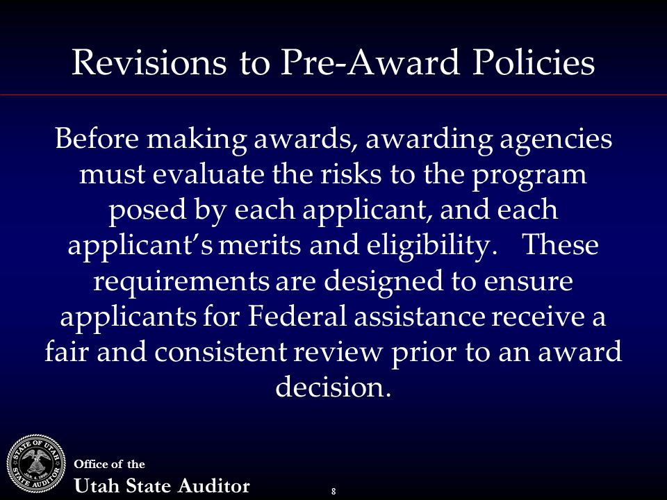 8 Office of the Utah State Auditor Revisions to Pre-Award Policies Before making awards, awarding agencies must evaluate the risks to the program posed by each applicant, and each applicant's merits and eligibility.