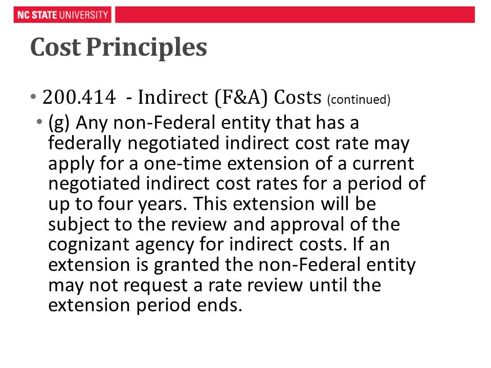 Cost Principles 200.414 - Indirect (F&A) Costs (continued) (g) Any non-Federal entity that has a federally negotiated indirect cost rate may apply for a one-time extension of a current negotiated indirect cost rates for a period of up to four years.