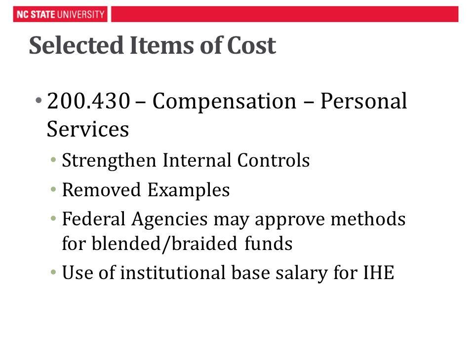 Selected Items of Cost 200.430 – Compensation – Personal Services Strengthen Internal Controls Removed Examples Federal Agencies may approve methods for blended/braided funds Use of institutional base salary for IHE