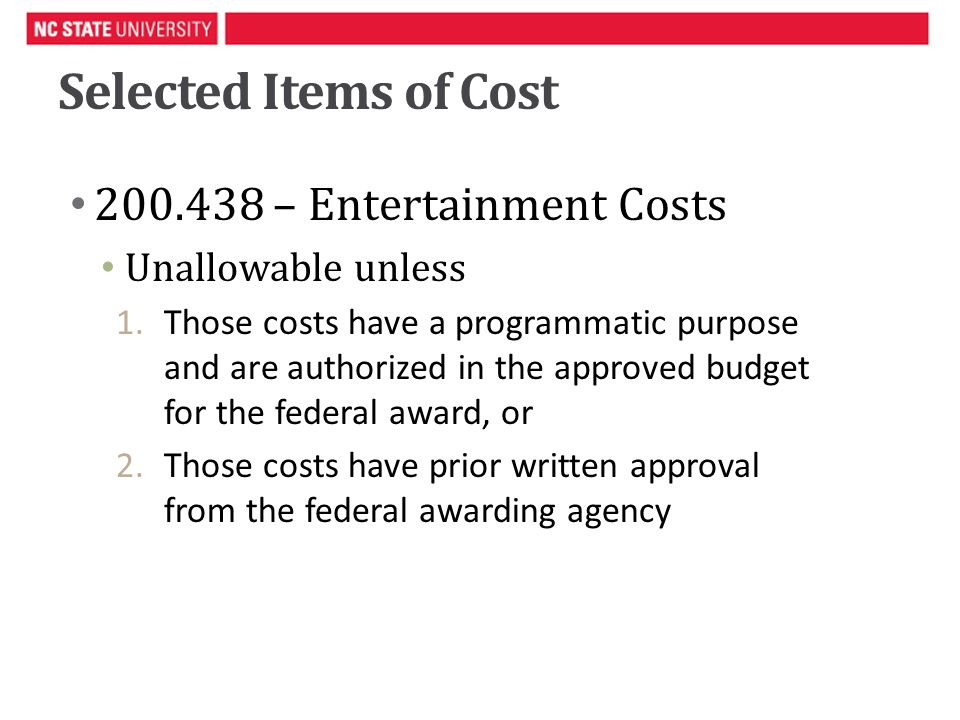 Selected Items of Cost 200.438 – Entertainment Costs Unallowable unless 1.Those costs have a programmatic purpose and are authorized in the approved budget for the federal award, or 2.Those costs have prior written approval from the federal awarding agency