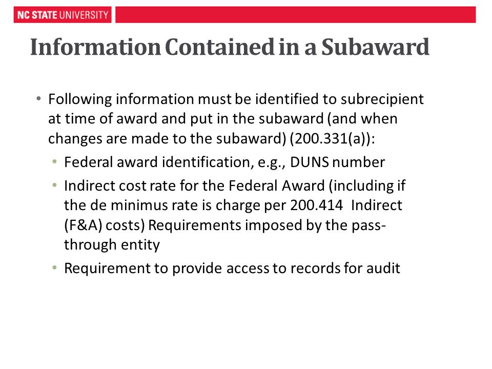 Information Contained in a Subaward Following information must be identified to subrecipient at time of award and put in the subaward (and when changes are made to the subaward) (200.331(a)): Federal award identification, e.g., DUNS number Indirect cost rate for the Federal Award (including if the de minimus rate is charge per 200.414 Indirect (F&A) costs) Requirements imposed by the pass- through entity Requirement to provide access to records for audit 5