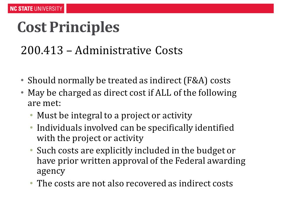 Cost Principles 200.413 – Administrative Costs Should normally be treated as indirect (F&A) costs May be charged as direct cost if ALL of the following are met: Must be integral to a project or activity Individuals involved can be specifically identified with the project or activity Such costs are explicitly included in the budget or have prior written approval of the Federal awarding agency The costs are not also recovered as indirect costs
