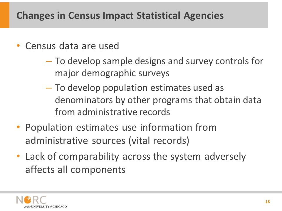 Census data are used – To develop sample designs and survey controls for major demographic surveys – To develop population estimates used as denominators by other programs that obtain data from administrative records Population estimates use information from administrative sources (vital records) Lack of comparability across the system adversely affects all components 18 Changes in Census Impact Statistical Agencies