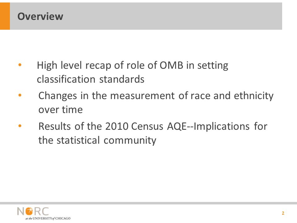 High level recap of role of OMB in setting classification standards Changes in the measurement of race and ethnicity over time Results of the 2010 Census AQE--Implications for the statistical community 2 Overview