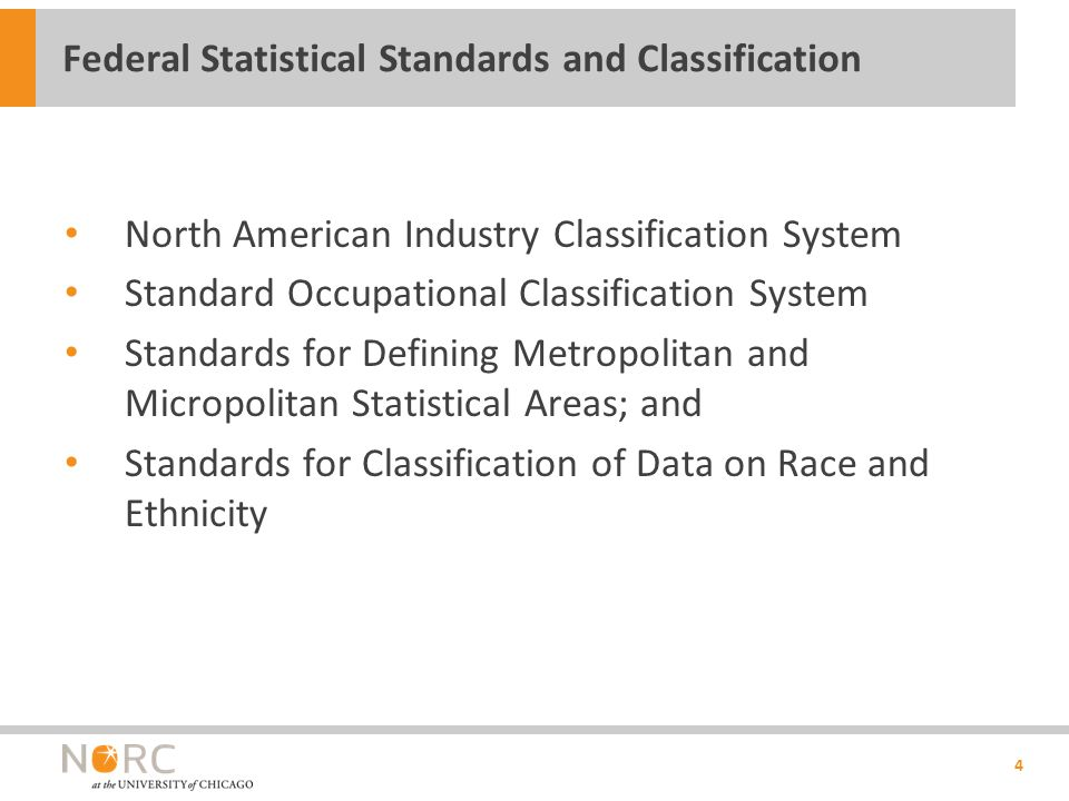 North American Industry Classification System Standard Occupational Classification System Standards for Defining Metropolitan and Micropolitan Statistical Areas; and Standards for Classification of Data on Race and Ethnicity 4 Federal Statistical Standards and Classification