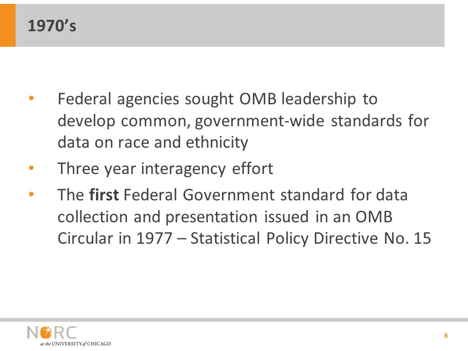 Federal agencies sought OMB leadership to develop common, government-wide standards for data on race and ethnicity Three year interagency effort The first Federal Government standard for data collection and presentation issued in an OMB Circular in 1977 – Statistical Policy Directive No.