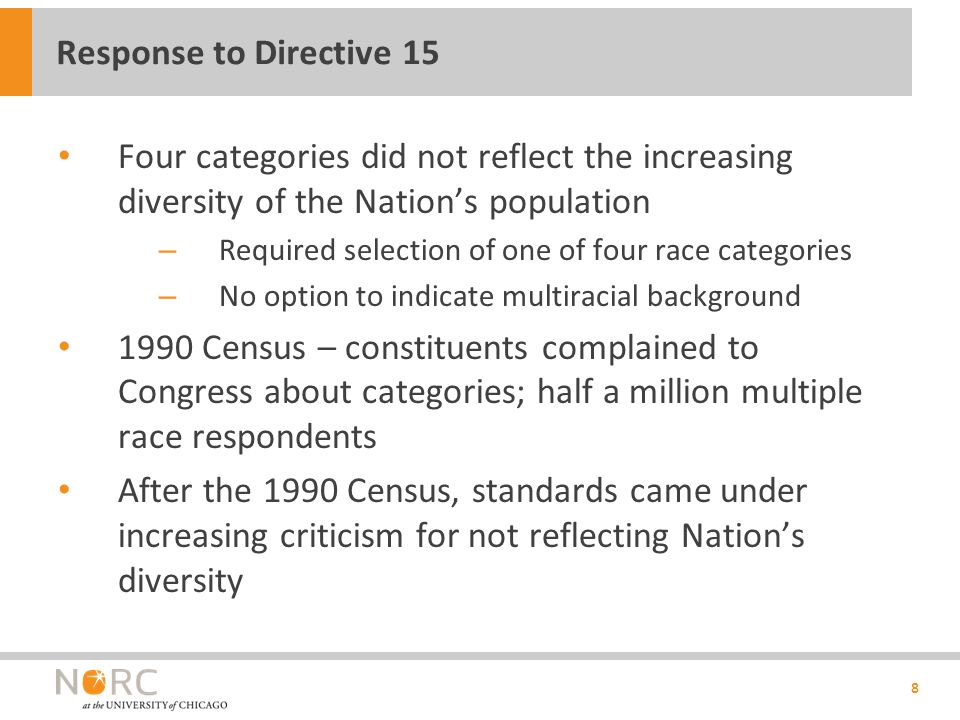 Four categories did not reflect the increasing diversity of the Nation's population – Required selection of one of four race categories – No option to indicate multiracial background 1990 Census – constituents complained to Congress about categories; half a million multiple race respondents After the 1990 Census, standards came under increasing criticism for not reflecting Nation's diversity 8 Response to Directive 15