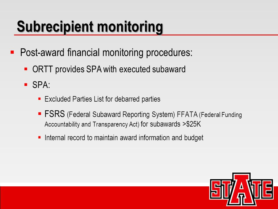 Subrecipient monitoring  Post-award financial monitoring procedures:  ORTT provides SPA with executed subaward  SPA:  Excluded Parties List for debarred parties  FSRS (Federal Subaward Reporting System) FFATA (Federal Funding Accountability and Transparency Act) for subawards >$25K  Internal record to maintain award information and budget