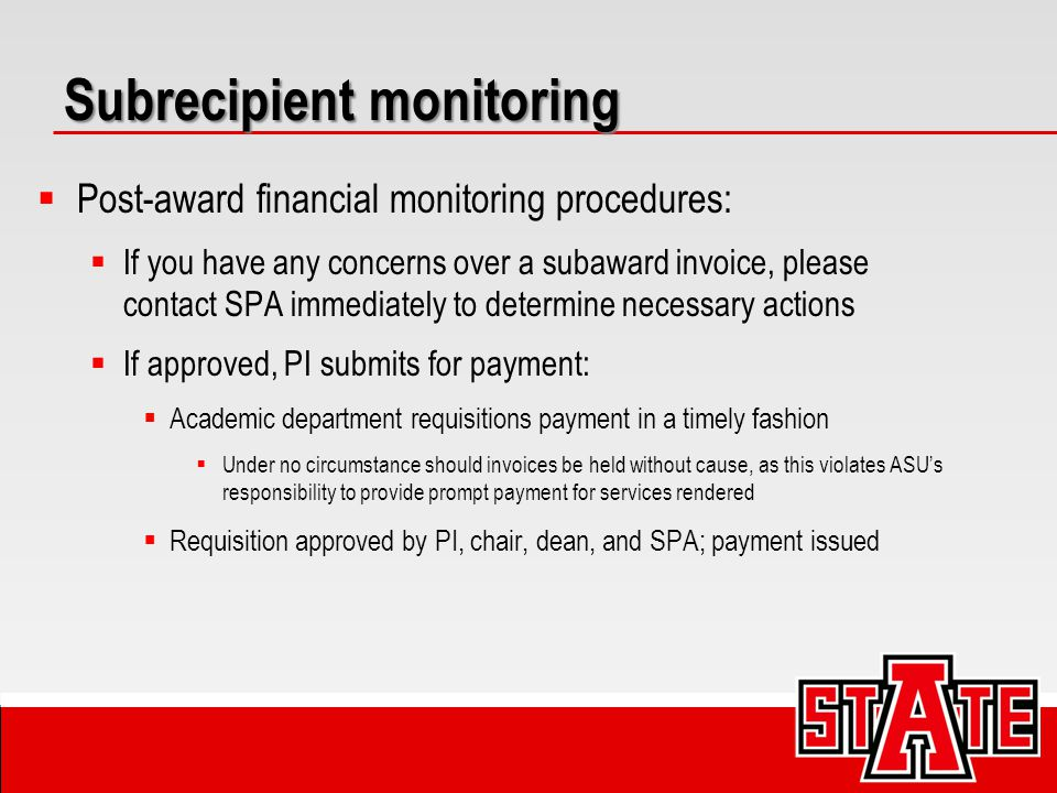 Subrecipient monitoring  Post-award financial monitoring procedures:  If you have any concerns over a subaward invoice, please contact SPA immediately to determine necessary actions  If approved, PI submits for payment:  Academic department requisitions payment in a timely fashion  Under no circumstance should invoices be held without cause, as this violates ASU's responsibility to provide prompt payment for services rendered  Requisition approved by PI, chair, dean, and SPA; payment issued