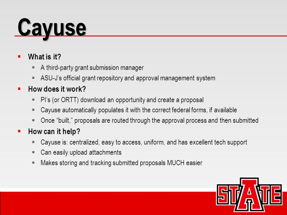 Cayuse  What is it?  A third-party grant submission manager  ASU-J's official grant repository and approval management system  How does it work? 