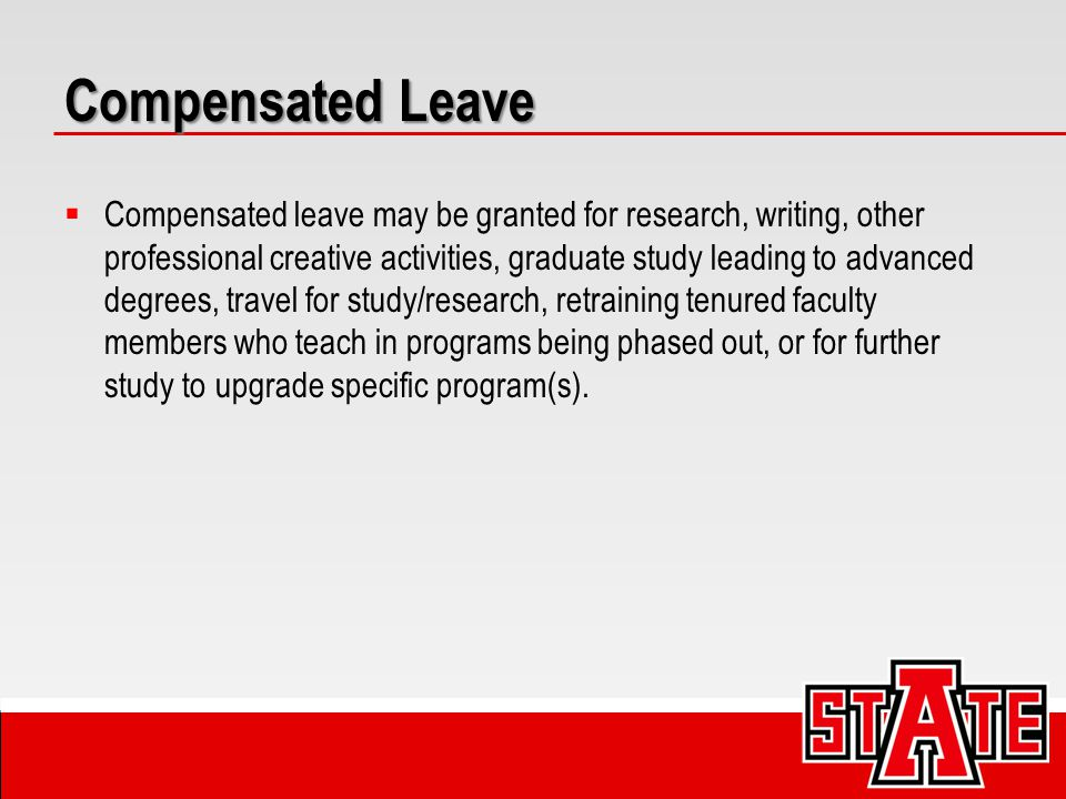 Compensated Leave  Compensated leave may be granted for research, writing, other professional creative activities, graduate study leading to advanced degrees, travel for study/research, retraining tenured faculty members who teach in programs being phased out, or for further study to upgrade specific program(s).