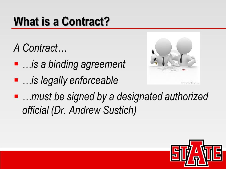 What is a Contract? A Contract…  …is a binding agreement  …is legally enforceable  …must be signed by a designated authorized official (Dr. Andrew