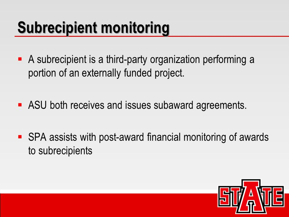 Subrecipient monitoring  A subrecipient is a third-party organization performing a portion of an externally funded project.  ASU both receives and i