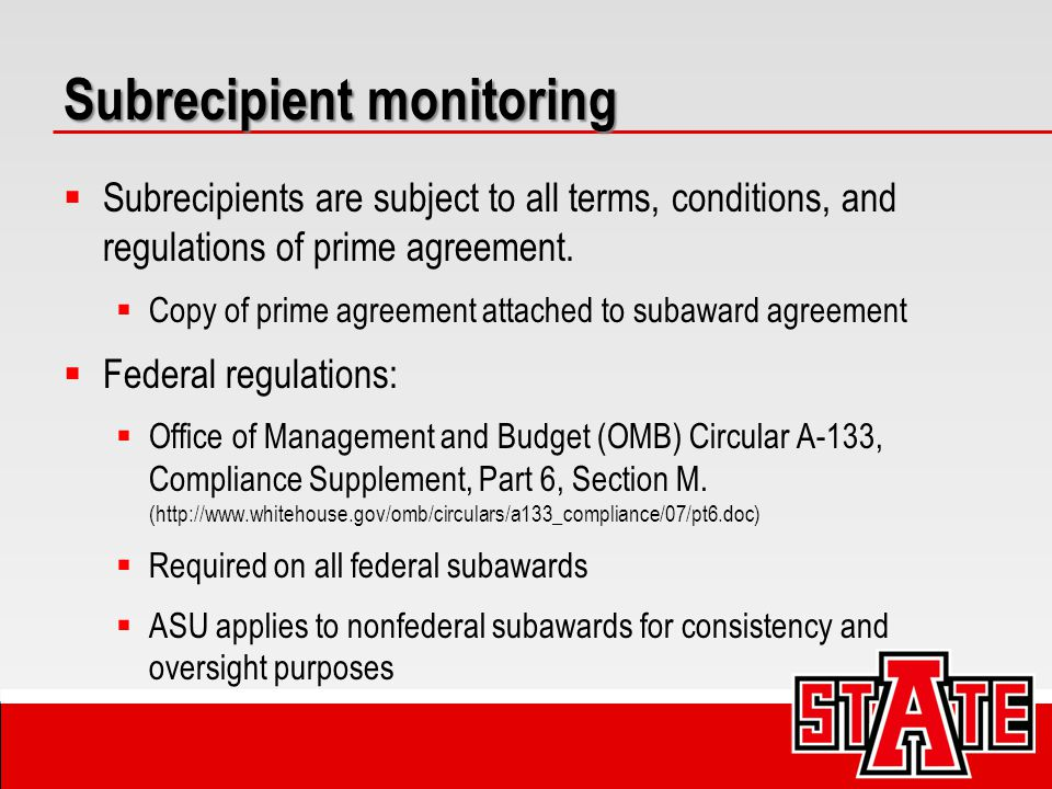 Subrecipient monitoring  Subrecipients are subject to all terms, conditions, and regulations of prime agreement.